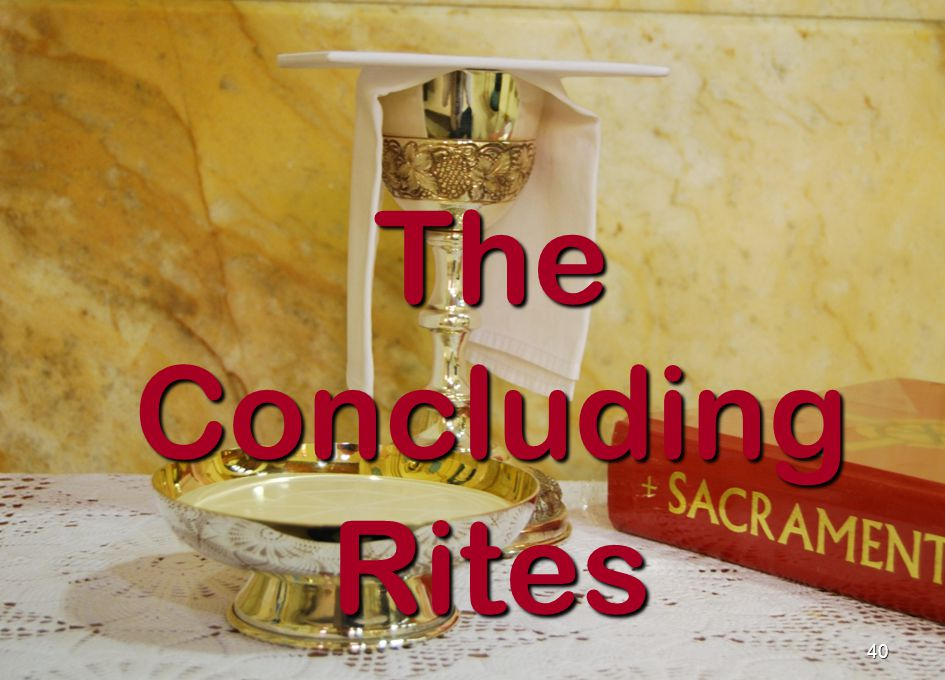 41 The Concluding Rites The Concluding Rites bring the Mass to a close telling us to go forth and continue Gods mission in the world.