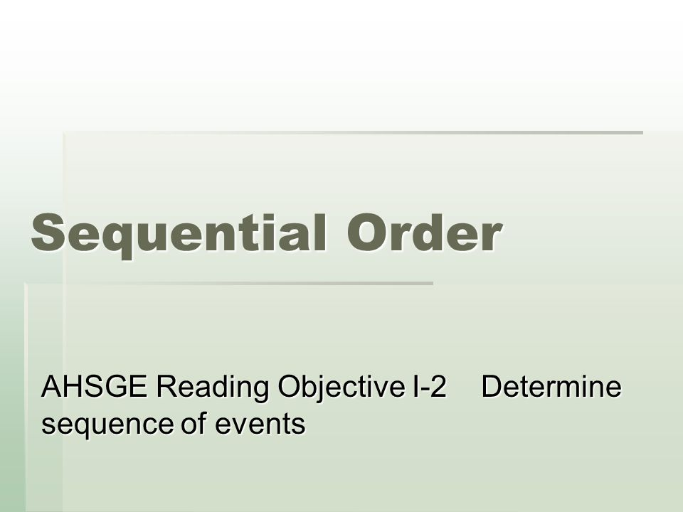 Sequential Order AHSGE Reading Objective I-2 Determine sequence of events