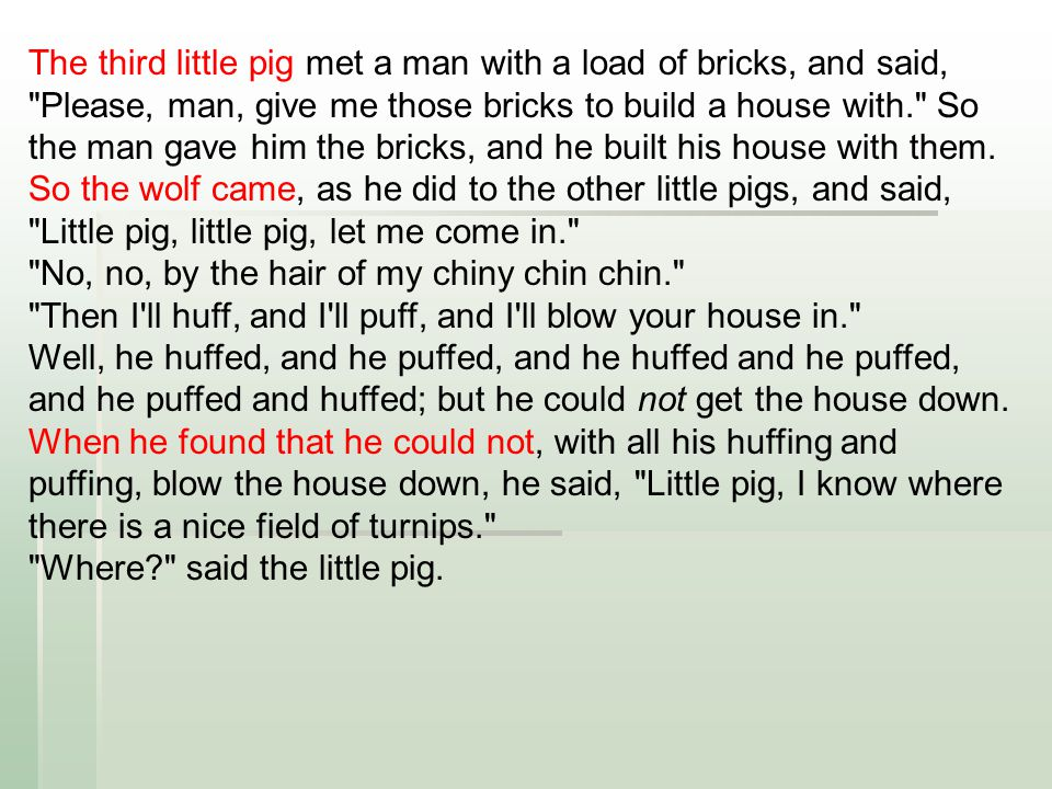 The third little pig met a man with a load of bricks, and said, Please, man, give me those bricks to build a house with. So the man gave him the bricks, and he built his house with them.