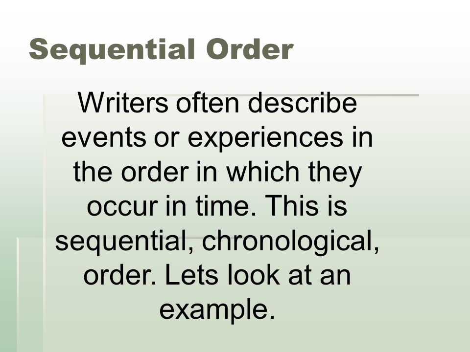 Sequential Order Writers often describe events or experiences in the order in which they occur in time. This is sequential, chronological, order. Lets