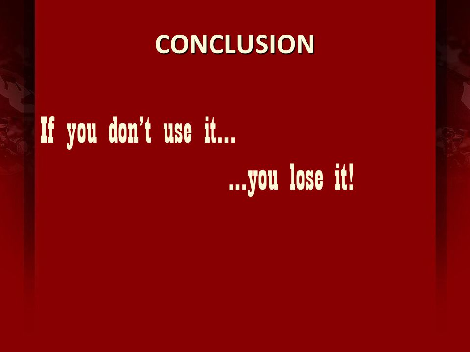 CONCLUSION If you dont use it… …you lose it!