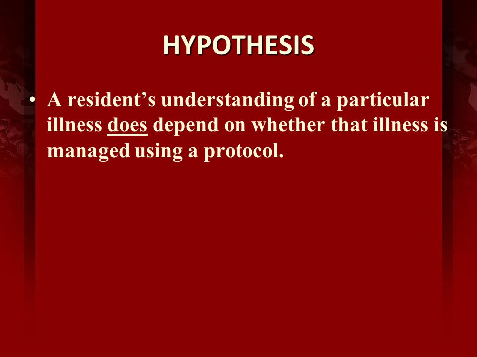 HYPOTHESIS A residents understanding of a particular illness does depend on whether that illness is managed using a protocol.