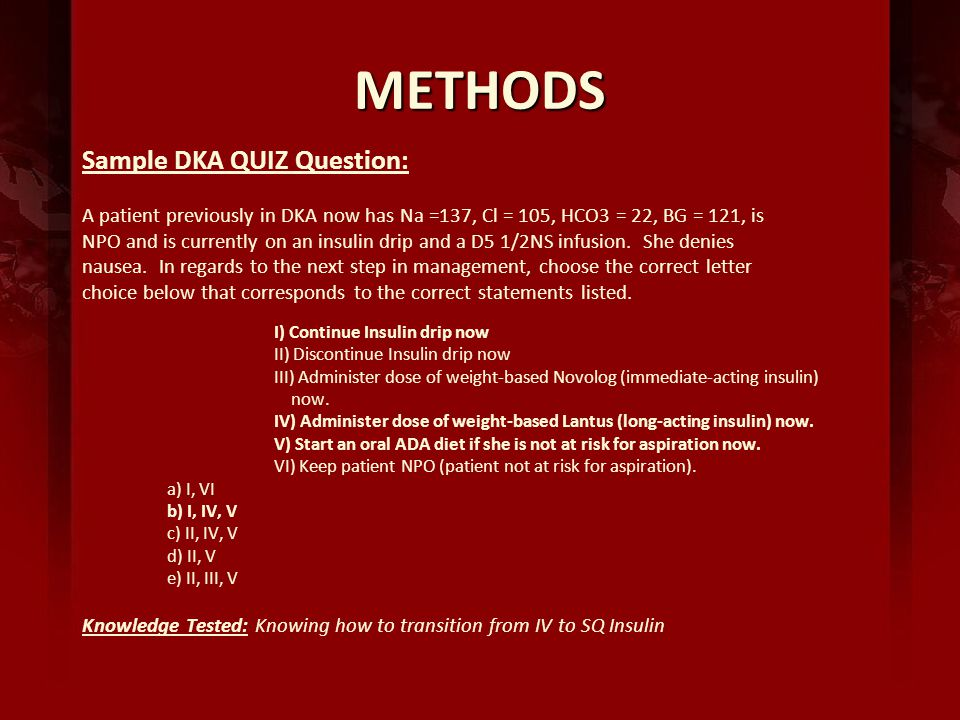 METHODS Sample DKA QUIZ Question: A patient previously in DKA now has Na =137, Cl = 105, HCO3 = 22, BG = 121, is NPO and is currently on an insulin drip and a D5 1/2NS infusion.