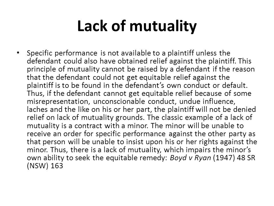 Lack of mutuality Specific performance is not available to a plaintiff unless the defendant could also have obtained relief against the plaintiff.