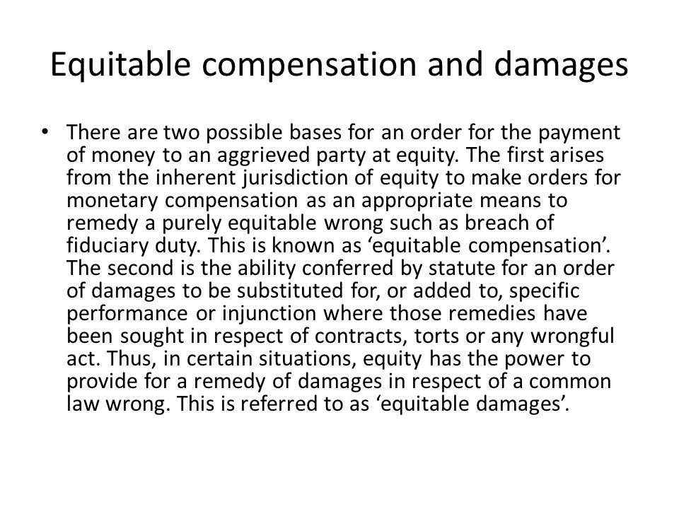 Equitable compensation and damages There are two possible bases for an order for the payment of money to an aggrieved party at equity. The first arise