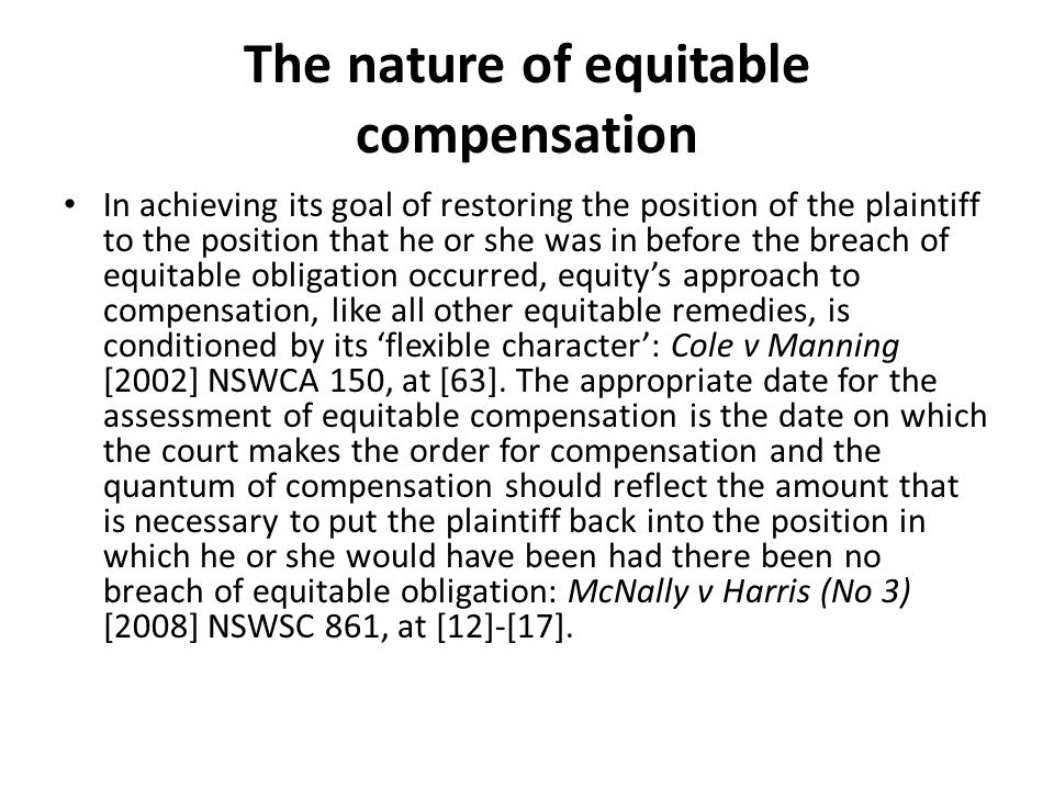 The nature of equitable compensation In achieving its goal of restoring the position of the plaintiff to the position that he or she was in before the breach of equitable obligation occurred, equitys approach to compensation, like all other equitable remedies, is conditioned by its flexible character: Cole v Manning [2002] NSWCA 150, at [63].