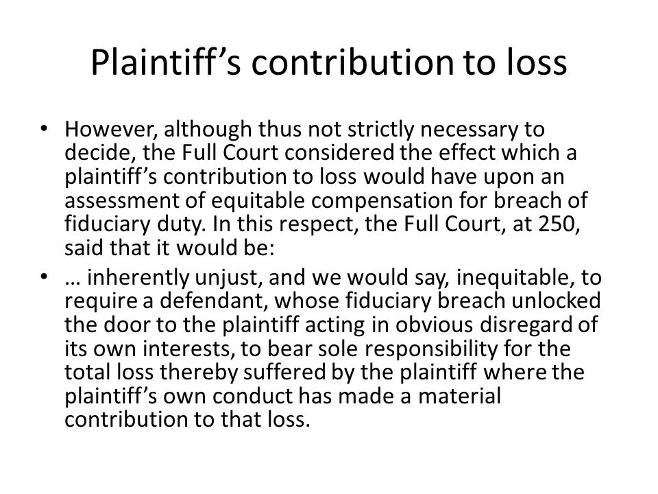 Plaintiffs contribution to loss However, although thus not strictly necessary to decide, the Full Court considered the effect which a plaintiffs contribution to loss would have upon an assessment of equitable compensation for breach of fiduciary duty.