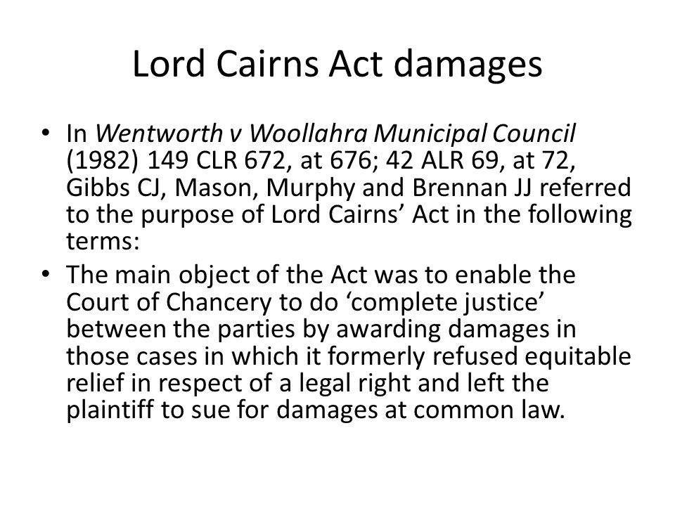 Lord Cairns Act damages In Wentworth v Woollahra Municipal Council (1982) 149 CLR 672, at 676; 42 ALR 69, at 72, Gibbs CJ, Mason, Murphy and Brennan J