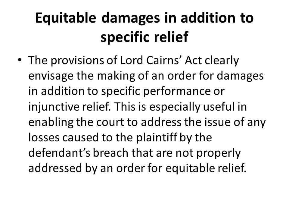 Equitable damages in addition to specific relief The provisions of Lord Cairns Act clearly envisage the making of an order for damages in addition to specific performance or injunctive relief.