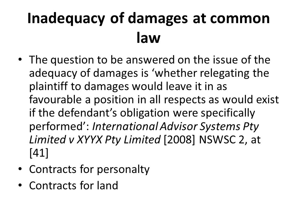 Inadequacy of damages at common law The question to be answered on the issue of the adequacy of damages is whether relegating the plaintiff to damages would leave it in as favourable a position in all respects as would exist if the defendants obligation were specifically performed: International Advisor Systems Pty Limited v XYYX Pty Limited [2008] NSWSC 2, at [41] Contracts for personalty Contracts for land