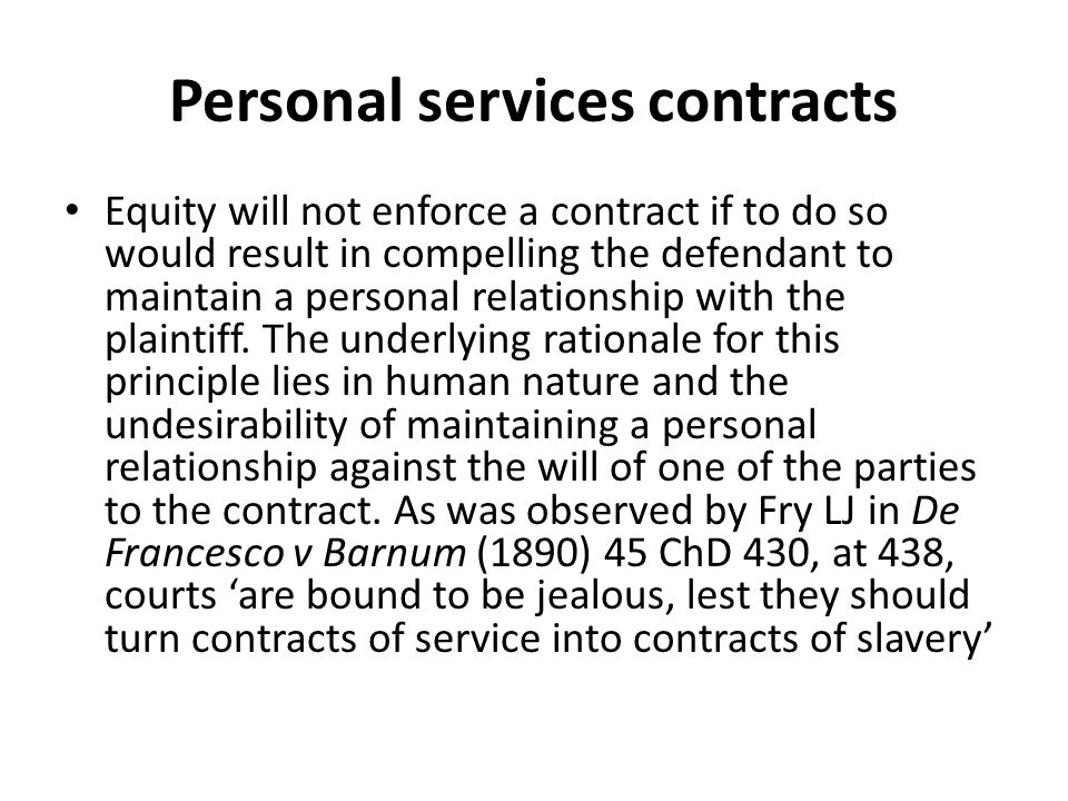 Personal services contracts Equity will not enforce a contract if to do so would result in compelling the defendant to maintain a personal relationship with the plaintiff.