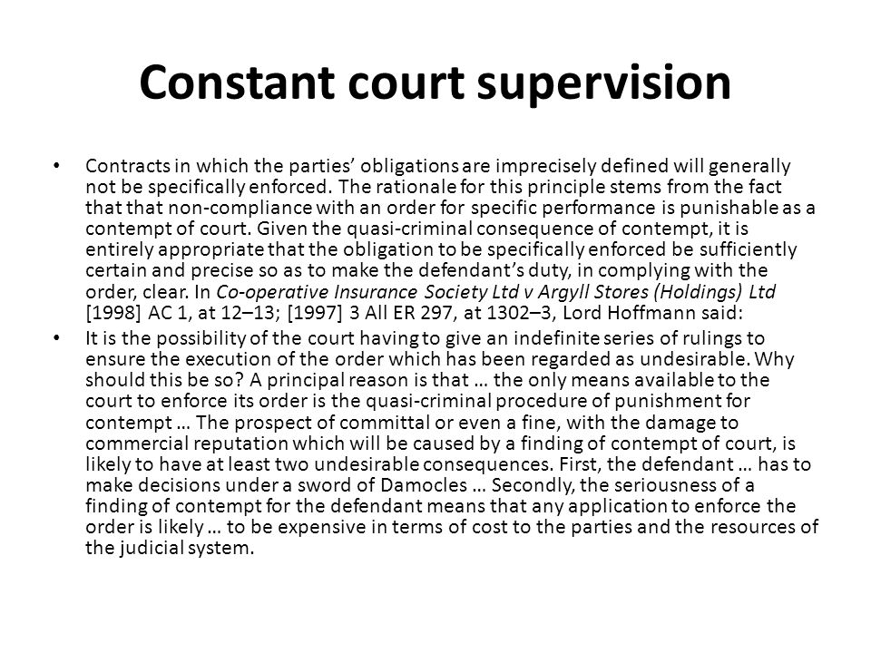 Constant court supervision Contracts in which the parties obligations are imprecisely defined will generally not be specifically enforced. The rationa