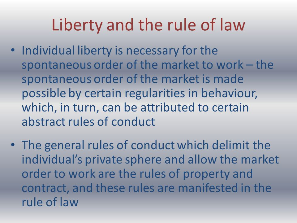 Liberty and the rule of law Individual liberty is necessary for the spontaneous order of the market to work – the spontaneous order of the market is made possible by certain regularities in behaviour, which, in turn, can be attributed to certain abstract rules of conduct The general rules of conduct which delimit the individuals private sphere and allow the market order to work are the rules of property and contract, and these rules are manifested in the rule of law