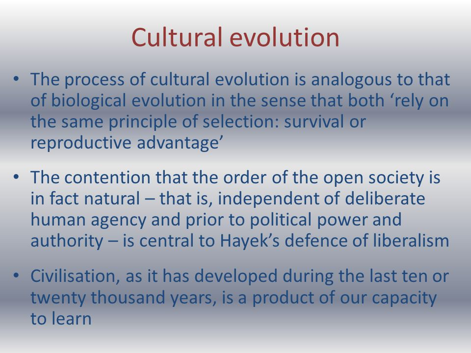 Cultural evolution The process of cultural evolution is analogous to that of biological evolution in the sense that both rely on the same principle of selection: survival or reproductive advantage The contention that the order of the open society is in fact natural – that is, independent of deliberate human agency and prior to political power and authority – is central to Hayeks defence of liberalism Civilisation, as it has developed during the last ten or twenty thousand years, is a product of our capacity to learn