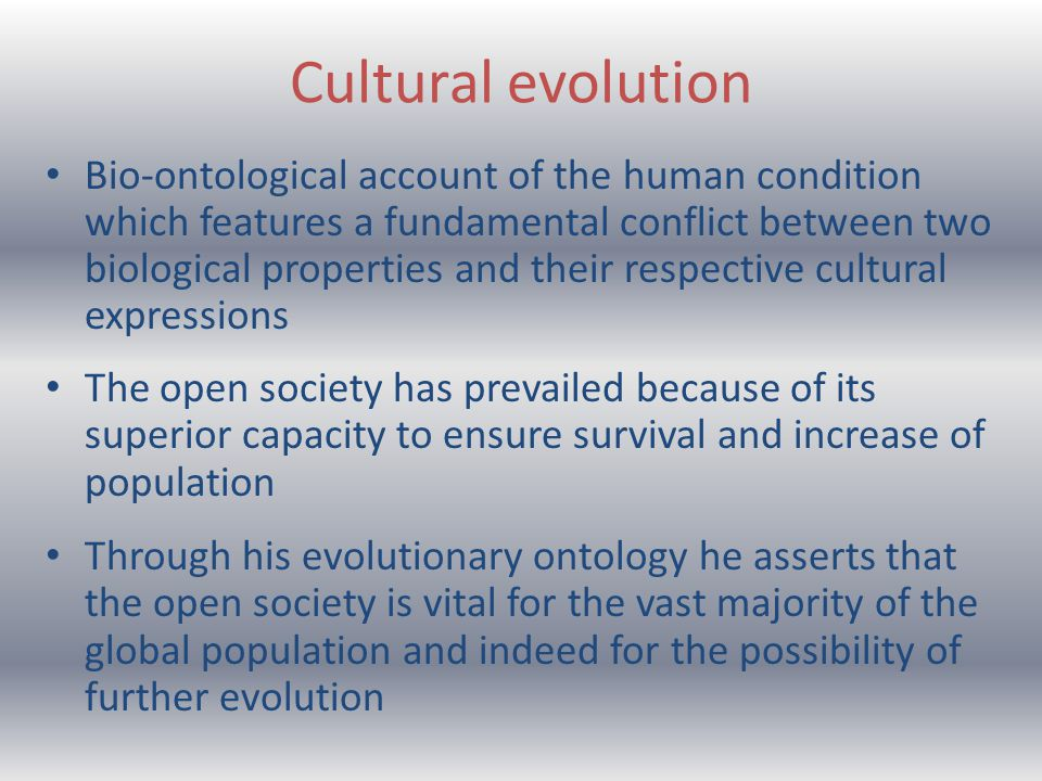 Cultural evolution Bio-ontological account of the human condition which features a fundamental conflict between two biological properties and their respective cultural expressions The open society has prevailed because of its superior capacity to ensure survival and increase of population Through his evolutionary ontology he asserts that the open society is vital for the vast majority of the global population and indeed for the possibility of further evolution