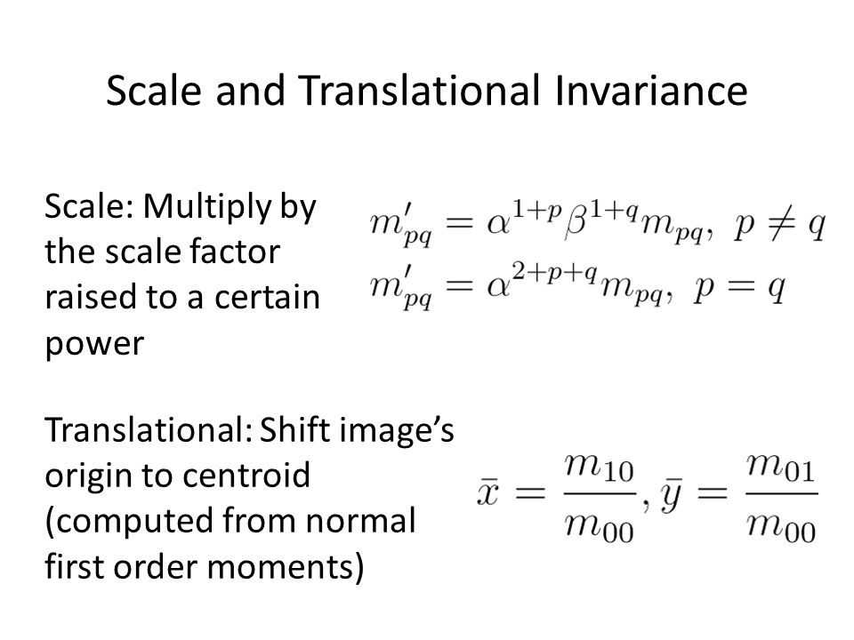 Scale and Translational Invariance Scale: Multiply by the scale factor raised to a certain power Translational: Shift images origin to centroid (compu