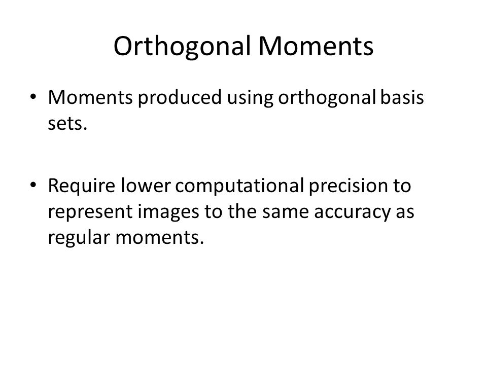 Orthogonal Moments Moments produced using orthogonal basis sets. Require lower computational precision to represent images to the same accuracy as reg