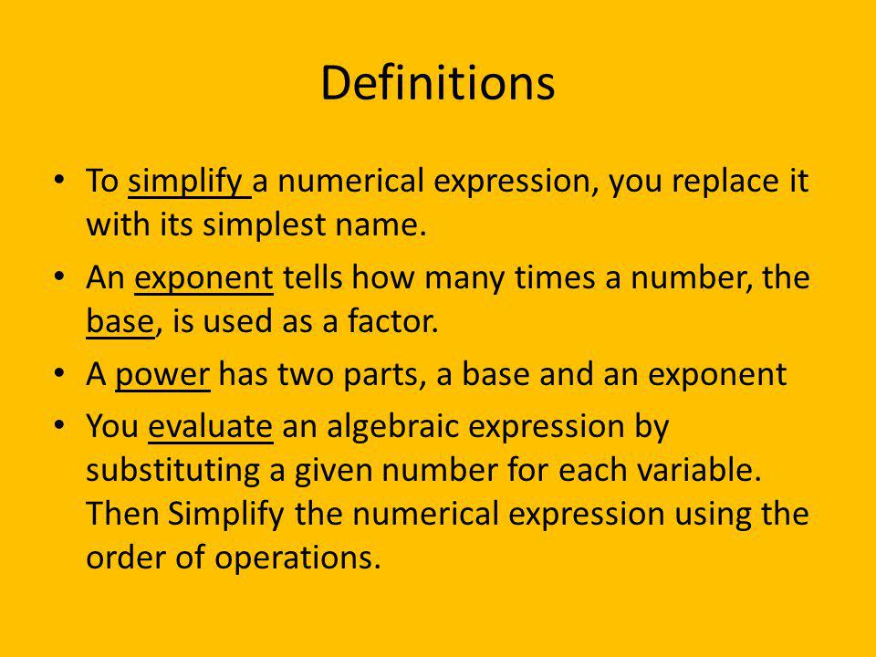 Definitions To simplify a numerical expression, you replace it with its simplest name. An exponent tells how many times a number, the base, is used as