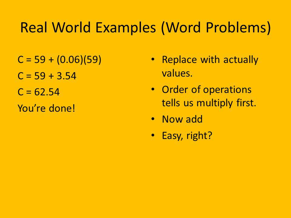 Real World Examples (Word Problems) C = 59 + (0.06)(59) C = 59 + 3.54 C = 62.54 Youre done! Replace with actually values. Order of operations tells us
