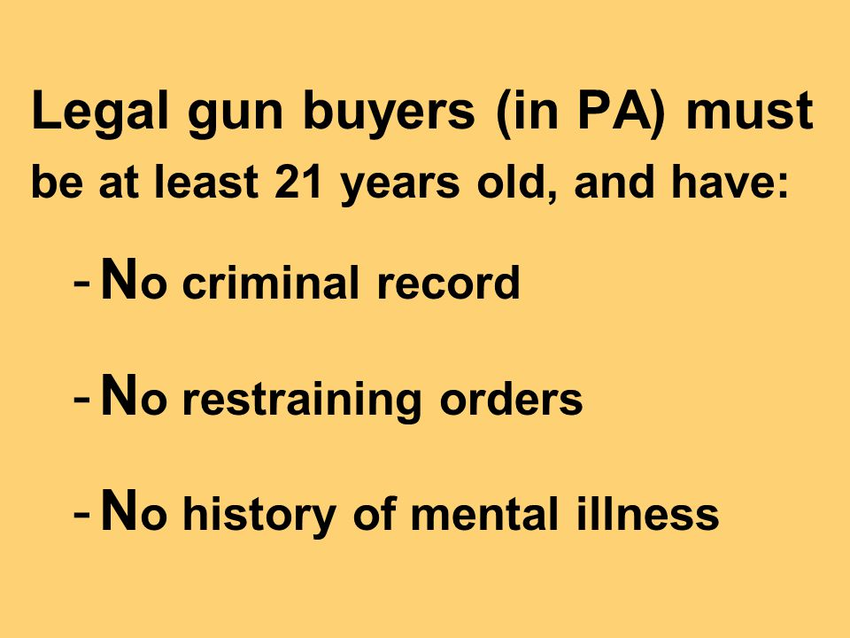 Legal gun buyers (in PA) must be at least 21 years old, and have: -N o criminal record -N o restraining orders -N o history of mental illness