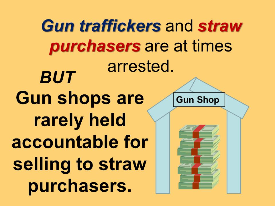 Gun traffickers straw purchasers Gun traffickers and straw purchasers are at times arrested. Gun shops are rarely held accountable for selling to stra
