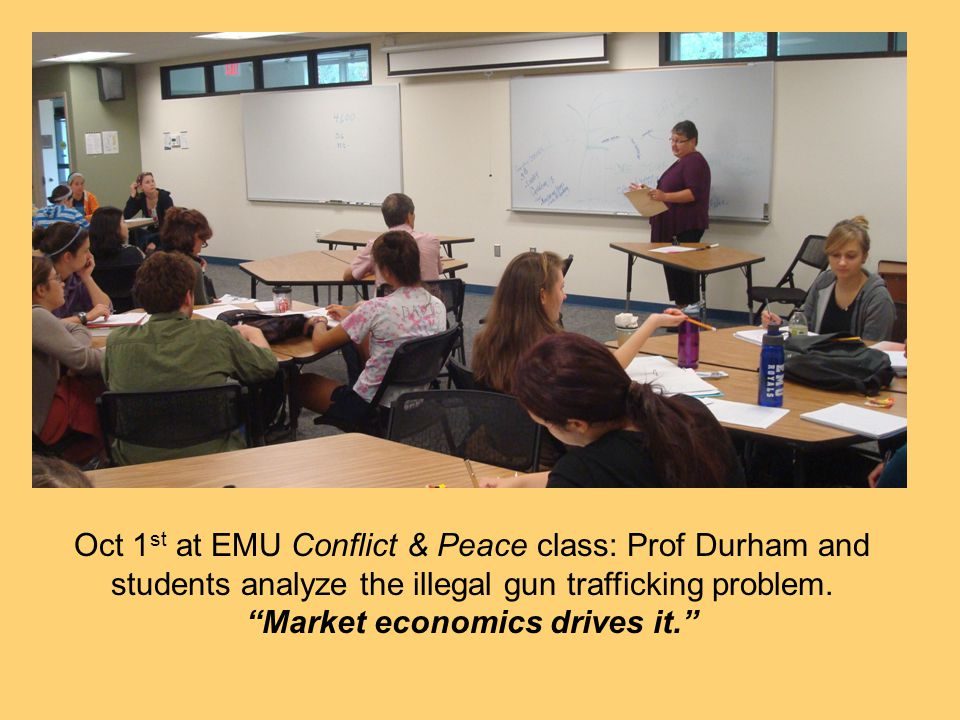 Oct 1 st at EMU Conflict & Peace class: Prof Durham and students analyze the illegal gun trafficking problem. Market economics drives it.