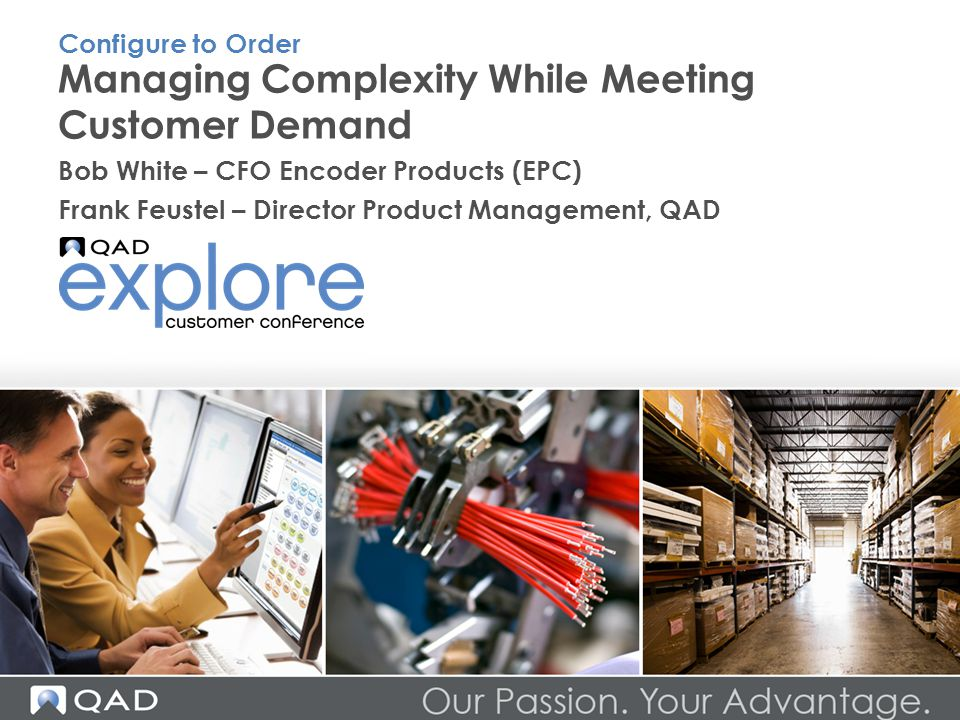 Managing Complexity While Meeting Customer Demand Bob White – CFO Encoder Products (EPC) Frank Feustel – Director Product Management, QAD Configure to Order