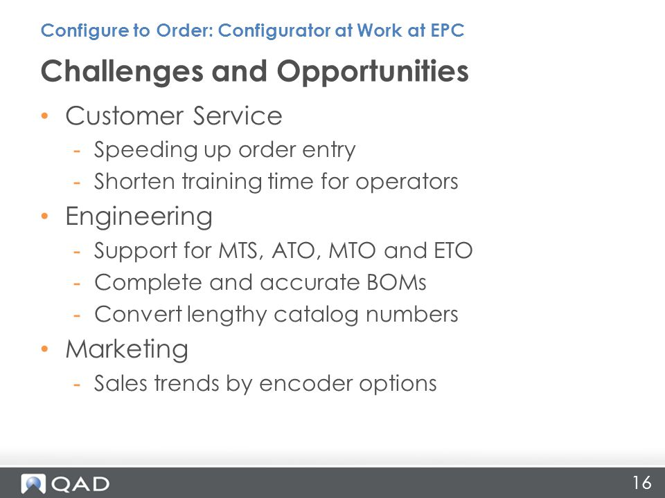 Customer Service -Speeding up order entry -Shorten training time for operators Engineering -Support for MTS, ATO, MTO and ETO -Complete and accurate BOMs -Convert lengthy catalog numbers Marketing -Sales trends by encoder options Challenges and Opportunities Configure to Order: Configurator at Work at EPC 16