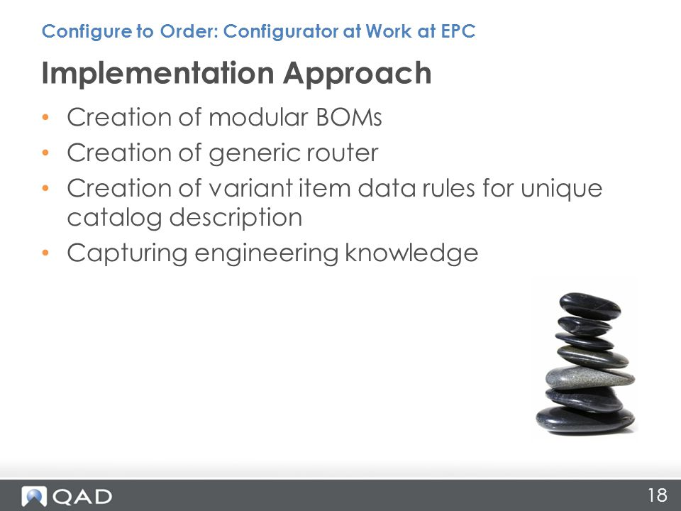 18 Implementation Approach Configure to Order: Configurator at Work at EPC Creation of modular BOMs Creation of generic router Creation of variant item data rules for unique catalog description Capturing engineering knowledge