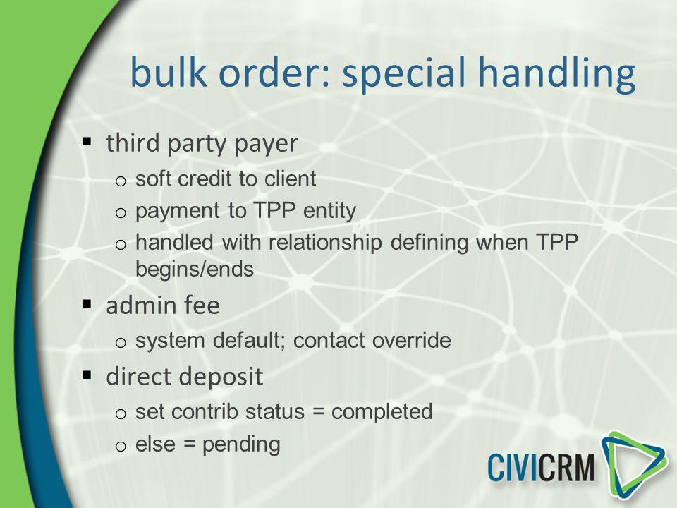 bulk order: special handling third party payer o soft credit to client o payment to TPP entity o handled with relationship defining when TPP begins/en