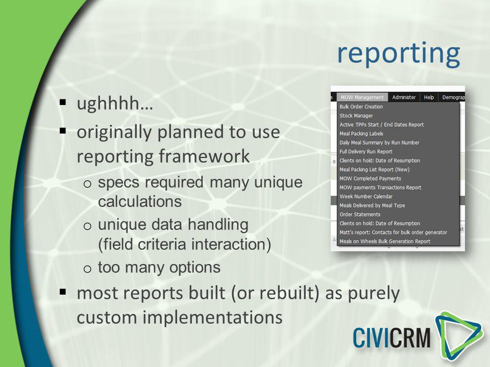 reporting ughhhh… originally planned to use reporting framework o specs required many unique calculations o unique data handling (field criteria inter