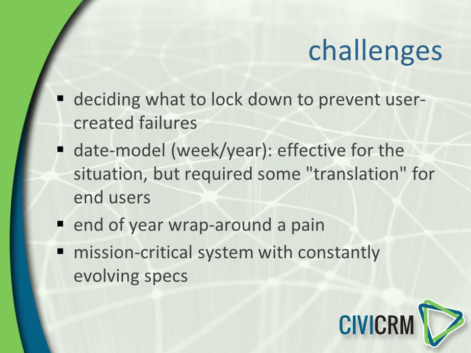 challenges deciding what to lock down to prevent user- created failures date-model (week/year): effective for the situation, but required some