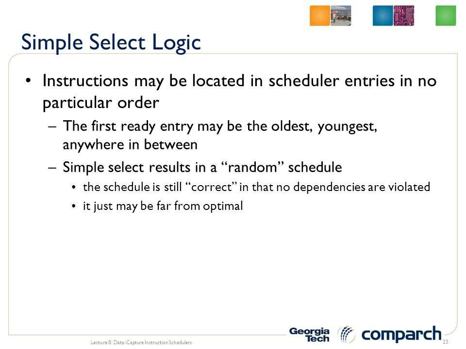 Instructions may be located in scheduler entries in no particular order –The first ready entry may be the oldest, youngest, anywhere in between –Simpl