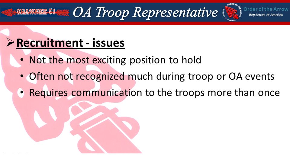 Order of the Arrow Boy Scouts of America Recruitment - issues Not the most exciting position to hold Often not recognized much during troop or OA events Requires communication to the troops more than once