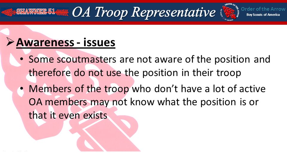 Order of the Arrow Boy Scouts of America Awareness - issues Some scoutmasters are not aware of the position and therefore do not use the position in their troop Members of the troop who dont have a lot of active OA members may not know what the position is or that it even exists