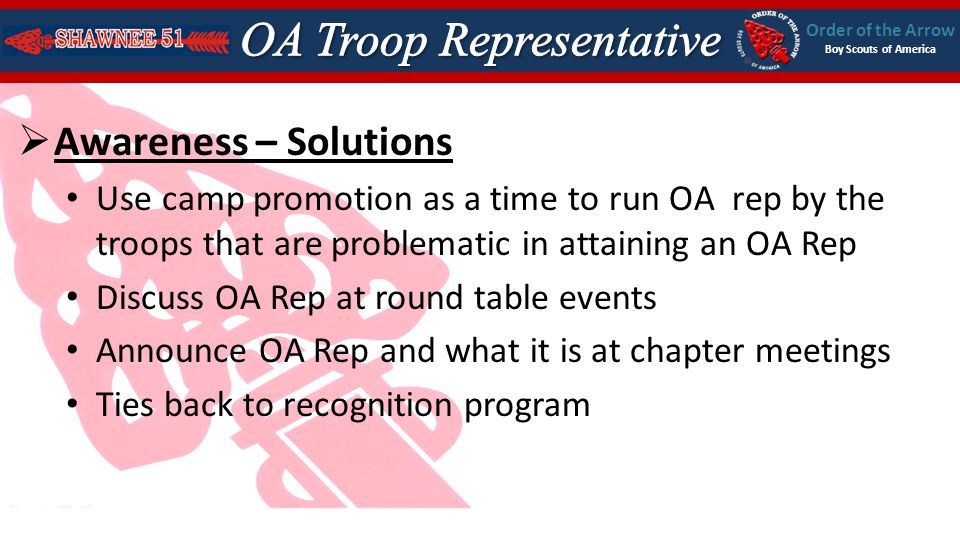 Order of the Arrow Boy Scouts of America Awareness – Solutions Use camp promotion as a time to run OA rep by the troops that are problematic in attaining an OA Rep Discuss OA Rep at round table events Announce OA Rep and what it is at chapter meetings Ties back to recognition program
