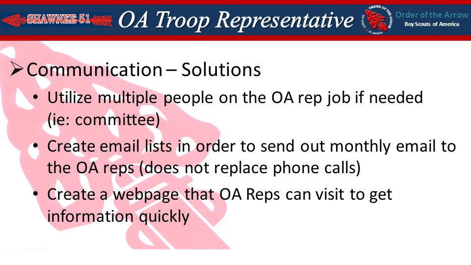 Order of the Arrow Boy Scouts of America Communication – Solutions Utilize multiple people on the OA rep job if needed (ie: committee) Create email lists in order to send out monthly email to the OA reps (does not replace phone calls) Create a webpage that OA Reps can visit to get information quickly