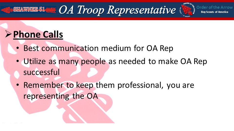 Order of the Arrow Boy Scouts of America Phone Calls Best communication medium for OA Rep Utilize as many people as needed to make OA Rep successful Remember to keep them professional, you are representing the OA
