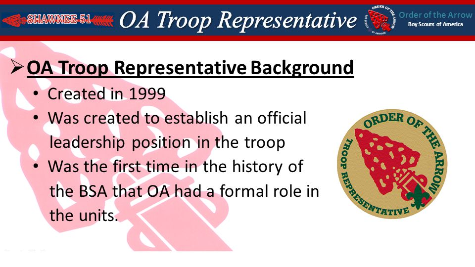 Order of the Arrow Boy Scouts of America OA Troop Representative Background Created in 1999 Was created to establish an official leadership position in the troop Was the first time in the history of the BSA that OA had a formal role in the units.