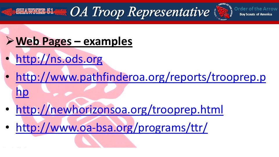 Order of the Arrow Boy Scouts of America Web Pages – examples http://ns.ods.org http://www.pathfinderoa.org/reports/trooprep.p hp http://www.pathfinderoa.org/reports/trooprep.p hp http://newhorizonsoa.org/trooprep.html http://www.oa-bsa.org/programs/ttr/
