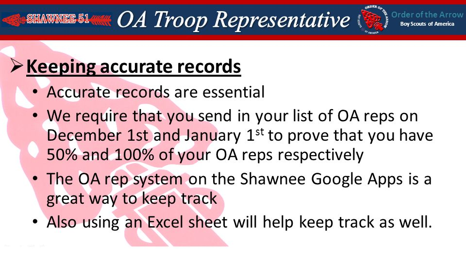 Order of the Arrow Boy Scouts of America Keeping accurate records Accurate records are essential We require that you send in your list of OA reps on December 1st and January 1 st to prove that you have 50% and 100% of your OA reps respectively The OA rep system on the Shawnee Google Apps is a great way to keep track Also using an Excel sheet will help keep track as well.