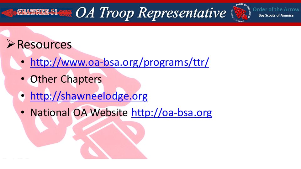 Order of the Arrow Boy Scouts of America Resources http://www.oa-bsa.org/programs/ttr/ Other Chapters http://shawneelodge.org National OA Website http://oa-bsa.orghttp://oa-bsa.org