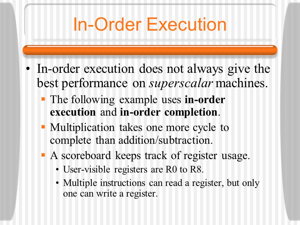 In-Order Execution In-order execution does not always give the best performance on superscalar machines.
