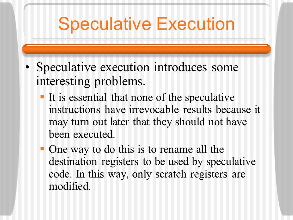 Speculative Execution Speculative execution introduces some interesting problems. It is essential that none of the speculative instructions have irrev
