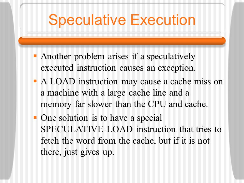 Speculative Execution Another problem arises if a speculatively executed instruction causes an exception. A LOAD instruction may cause a cache miss on