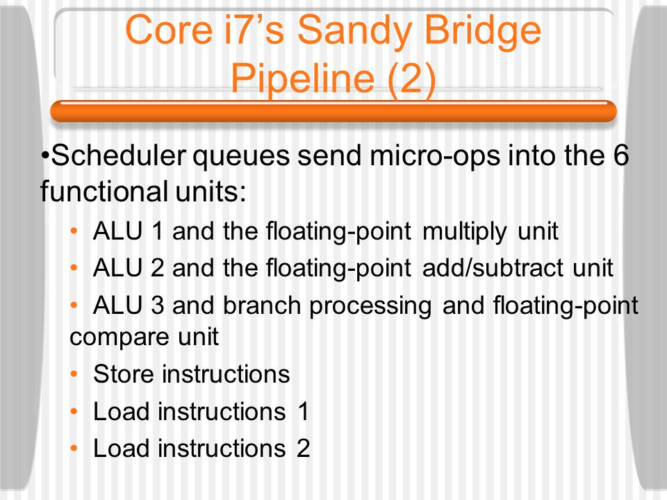 Core i7s Sandy Bridge Pipeline (2) Scheduler queues send micro-ops into the 6 functional units: ALU 1 and the floating-point multiply unit ALU 2 and the floating-point add/subtract unit ALU 3 and branch processing and floating-point compare unit Store instructions Load instructions 1 Load instructions 2