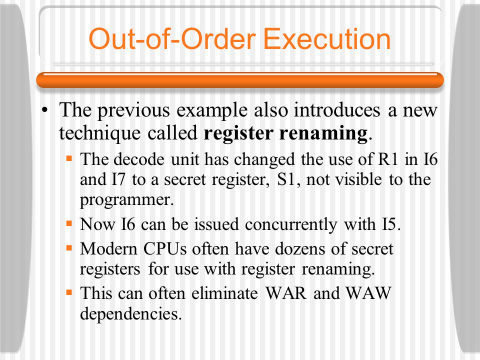 The previous example also introduces a new technique called register renaming. The decode unit has changed the use of R1 in I6 and I7 to a secret regi