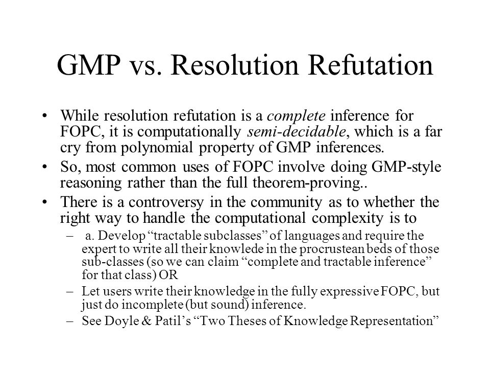 GMP vs. Resolution Refutation While resolution refutation is a complete inference for FOPC, it is computationally semi-decidable, which is a far cry f