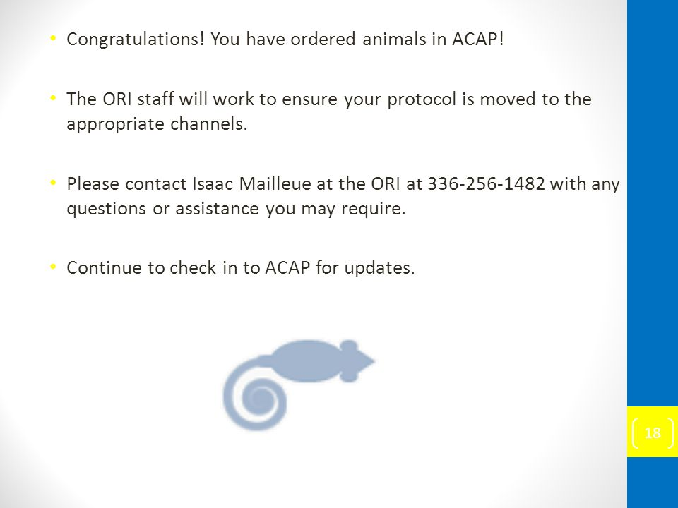 Congratulations! You have ordered animals in ACAP! The ORI staff will work to ensure your protocol is moved to the appropriate channels. Please contac