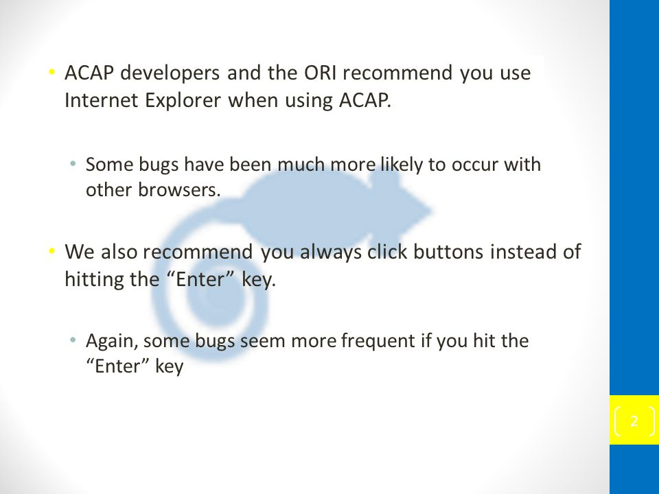 ACAP developers and the ORI recommend you use Internet Explorer when using ACAP. Some bugs have been much more likely to occur with other browsers. We
